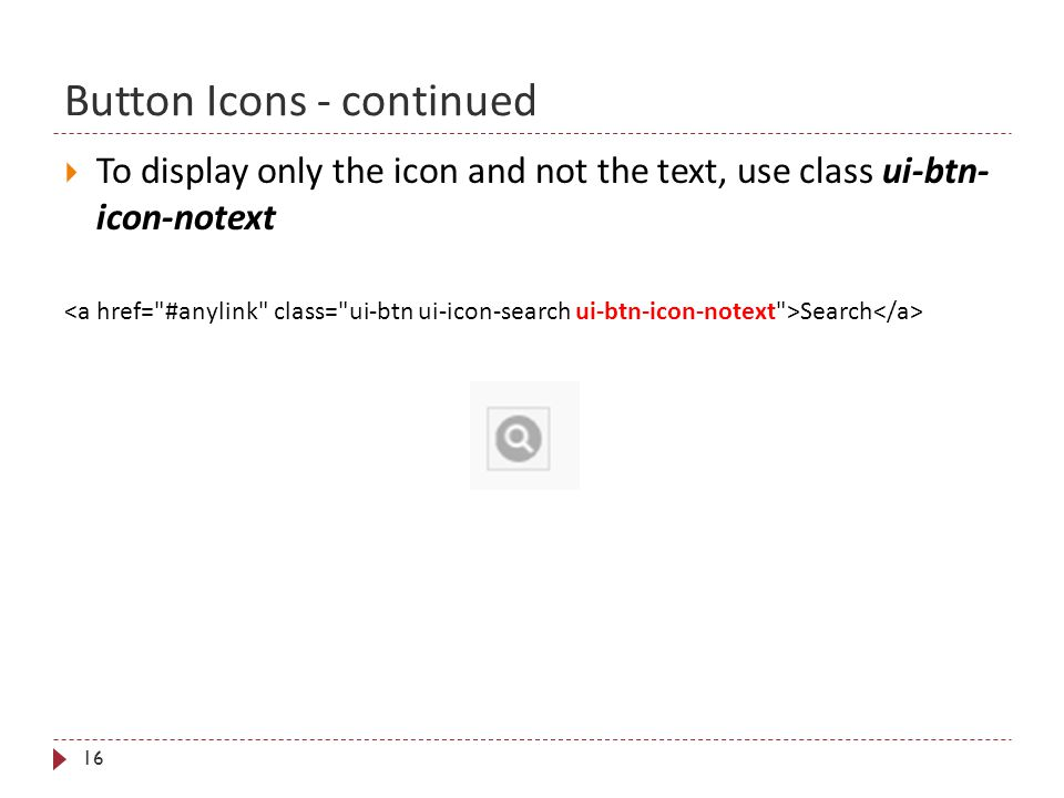 Button Icons - continued 16  To display only the icon and not the text, use class ui-btn- icon-notext Search
