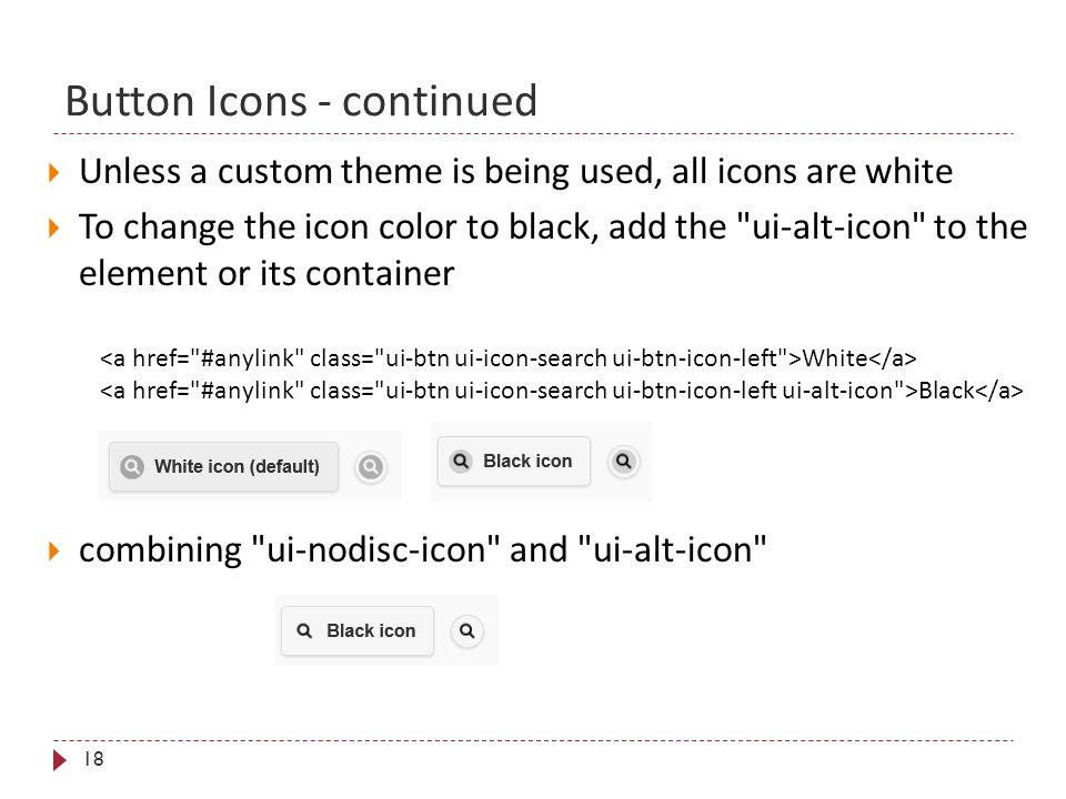 Button Icons - continued 18  Unless a custom theme is being used, all icons are white  To change the icon color to black, add the ui-alt-icon to the element or its container White Black  combining ui-nodisc-icon and ui-alt-icon