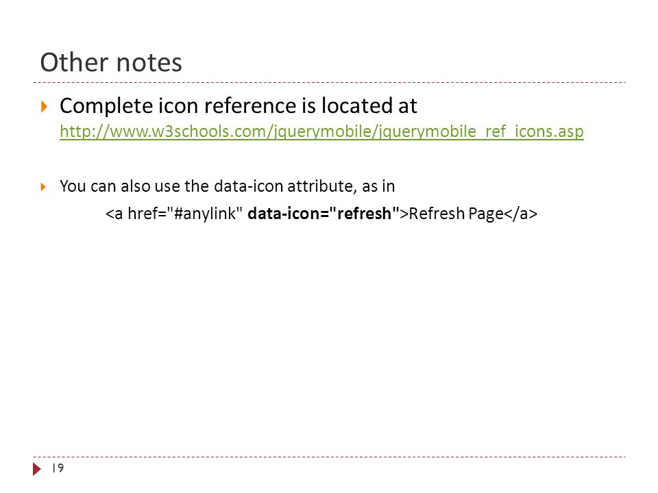 Other notes 19  Complete icon reference is located at http://www.w3schools.com/jquerymobile/jquerymobile_ref_icons.asp http://www.w3schools.com/jquer