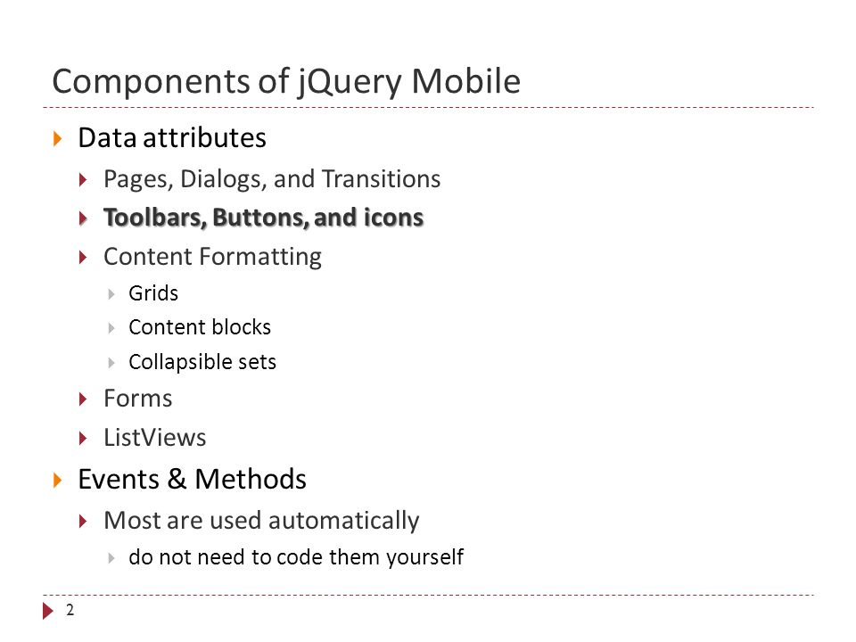 Components of jQuery Mobile 2  Data attributes  Pages, Dialogs, and Transitions  Toolbars, Buttons, and icons  Content Formatting  Grids  Content blocks  Collapsible sets  Forms  ListViews  Events & Methods  Most are used automatically  do not need to code them yourself