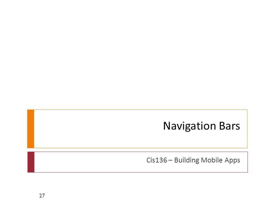 Navigation Bars Cis136 – Building Mobile Apps 27