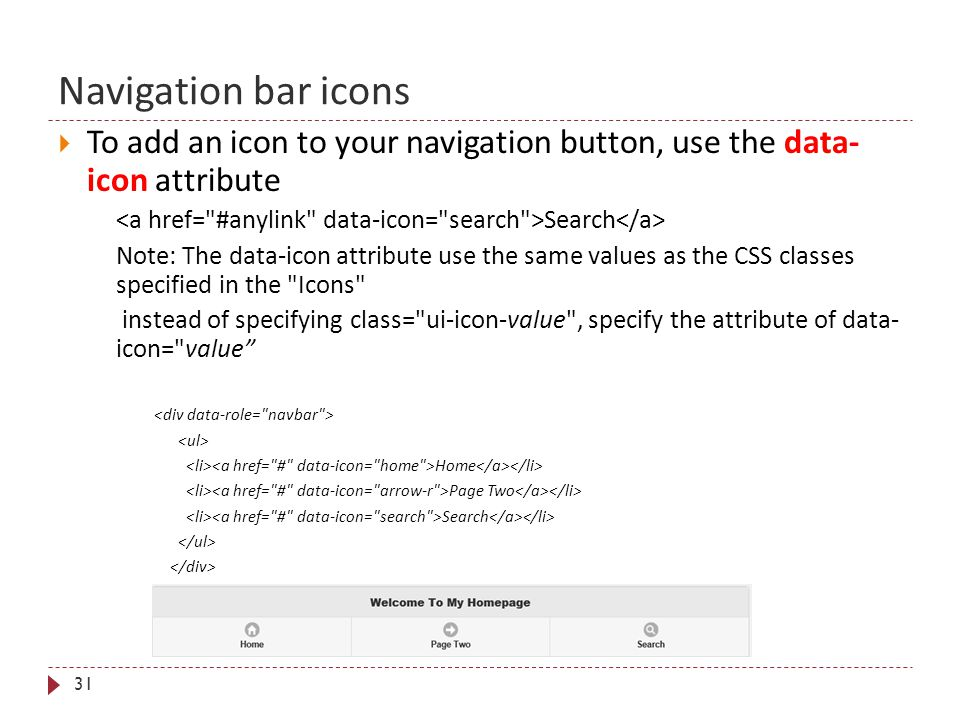 Navigation bar icons 31  To add an icon to your navigation button, use the data- icon attribute Search Note: The data-icon attribute use the same values as the CSS classes specified in the Icons instead of specifying class= ui-icon-value , specify the attribute of data- icon= value Home Page Two Search