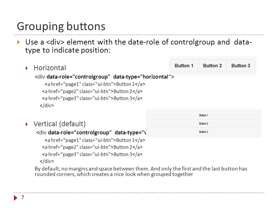 Grouping buttons 7  Use a element with the date-role of controlgroup and data- type to indicate position:  Horizontal Button 1 Button 2 Button 3  Vertical (default) Button 1 Button 2 Button 3 By default, no margins and space between them.