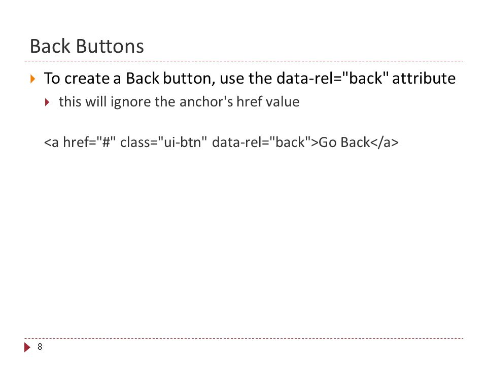 Back Buttons 8  To create a Back button, use the data-rel=