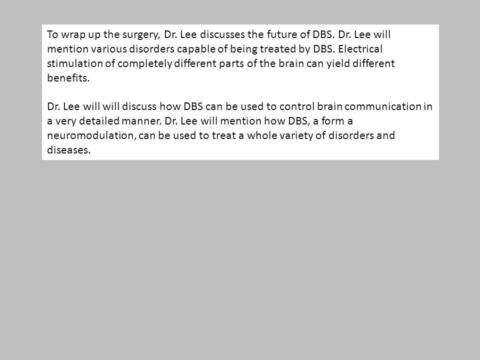 To wrap up the surgery, Dr. Lee discusses the future of DBS. Dr. Lee will mention various disorders capable of being treated by DBS. Electrical stimul