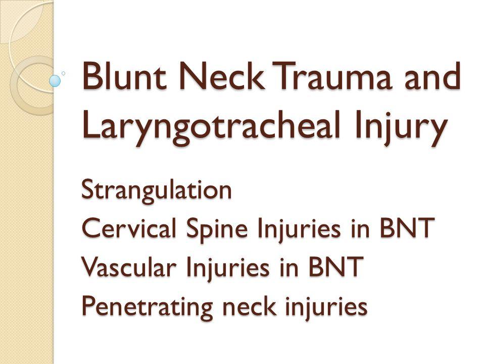 Blunt Neck Trauma and Laryngotracheal Injury Strangulation Cervical Spine Injuries in BNT Vascular Injuries in BNT Penetrating neck injuries