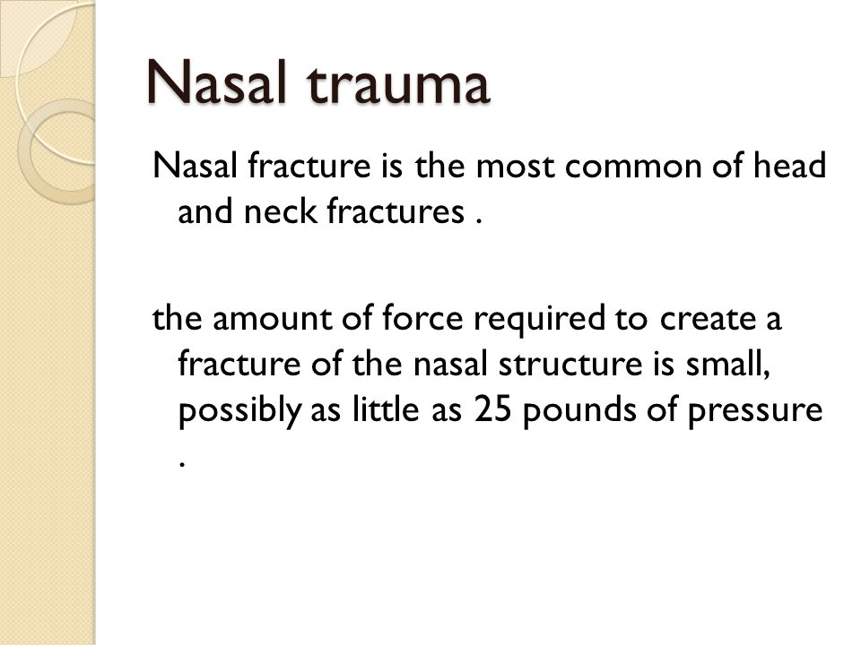 Nasal trauma Nasal fracture is the most common of head and neck fractures. the amount of force required to create a fracture of the nasal structure is