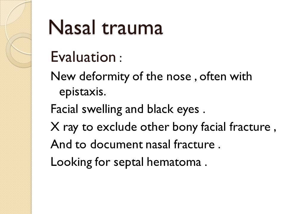 Nasal trauma Evaluation : New deformity of the nose, often with epistaxis. Facial swelling and black eyes. X ray to exclude other bony facial fracture