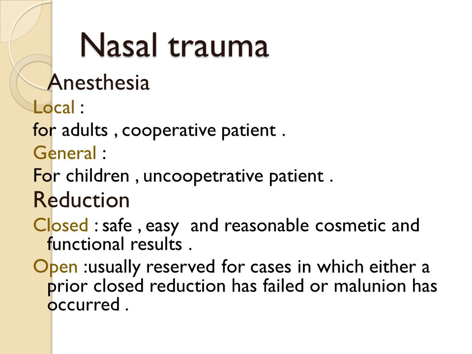 Nasal trauma Anesthesia Local : for adults, cooperative patient. General : For children, uncoopetrative patient. Reduction Closed : safe, easy and rea