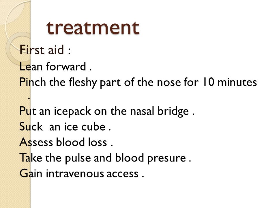treatment First aid : Lean forward. Pinch the fleshy part of the nose for 10 minutes. Put an icepack on the nasal bridge. Suck an ice cube. Assess blo