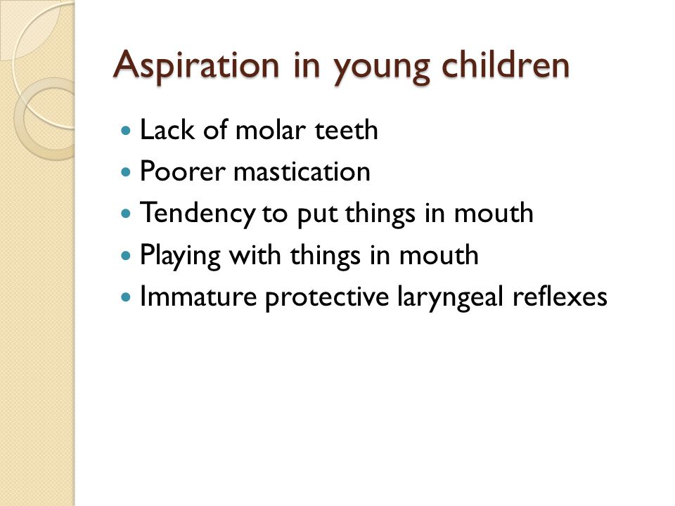 Aspiration in young children Lack of molar teeth Poorer mastication Tendency to put things in mouth Playing with things in mouth Immature protective l