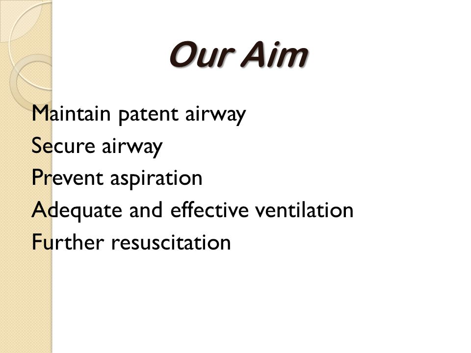 Our Aim Maintain patent airway Secure airway Prevent aspiration Adequate and effective ventilation Further resuscitation