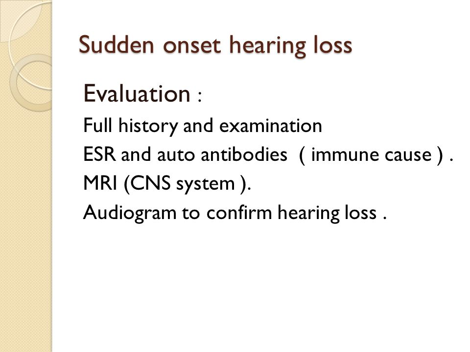 Sudden onset hearing loss Evaluation : Full history and examination ESR and auto antibodies ( immune cause ). MRI (CNS system ). Audiogram to confirm