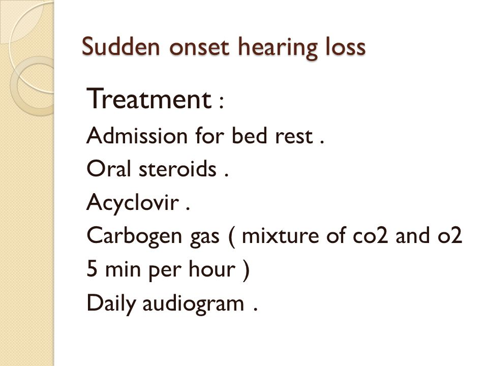 Sudden onset hearing loss Treatment : Admission for bed rest. Oral steroids. Acyclovir. Carbogen gas ( mixture of co2 and o2 5 min per hour ) Daily au