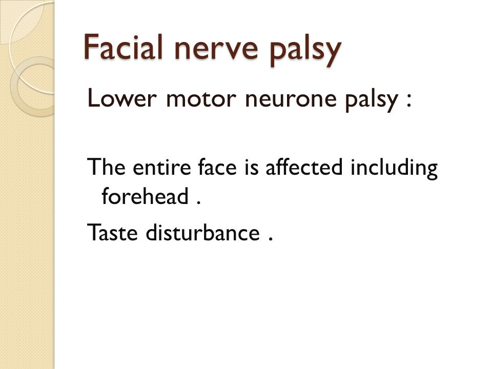 Facial nerve palsy Lower motor neurone palsy : The entire face is affected including forehead. Taste disturbance.