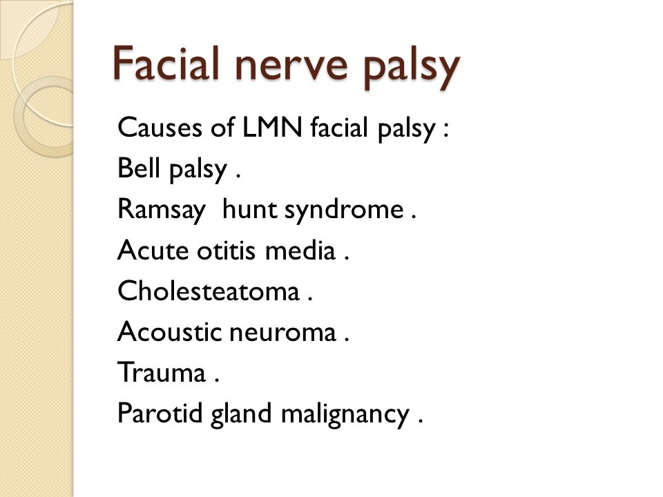 Facial nerve palsy Causes of LMN facial palsy : Bell palsy. Ramsay hunt syndrome. Acute otitis media. Cholesteatoma. Acoustic neuroma. Trauma. Parotid