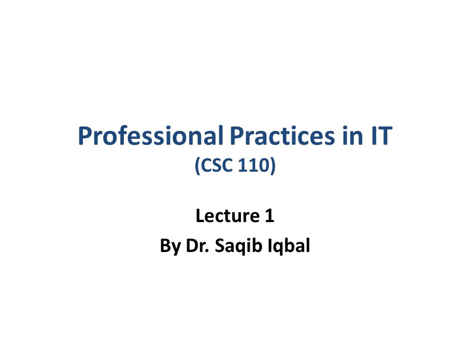 Professional Practices in IT (CSC 110) Lecture 1 By Dr. Saqib Iqbal