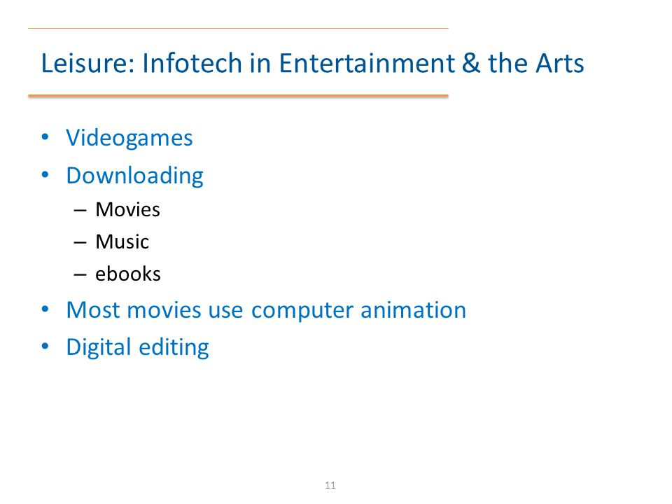 Leisure: Infotech in Entertainment & the Arts Videogames Downloading – Movies – Music – ebooks Most movies use computer animation Digital editing 11