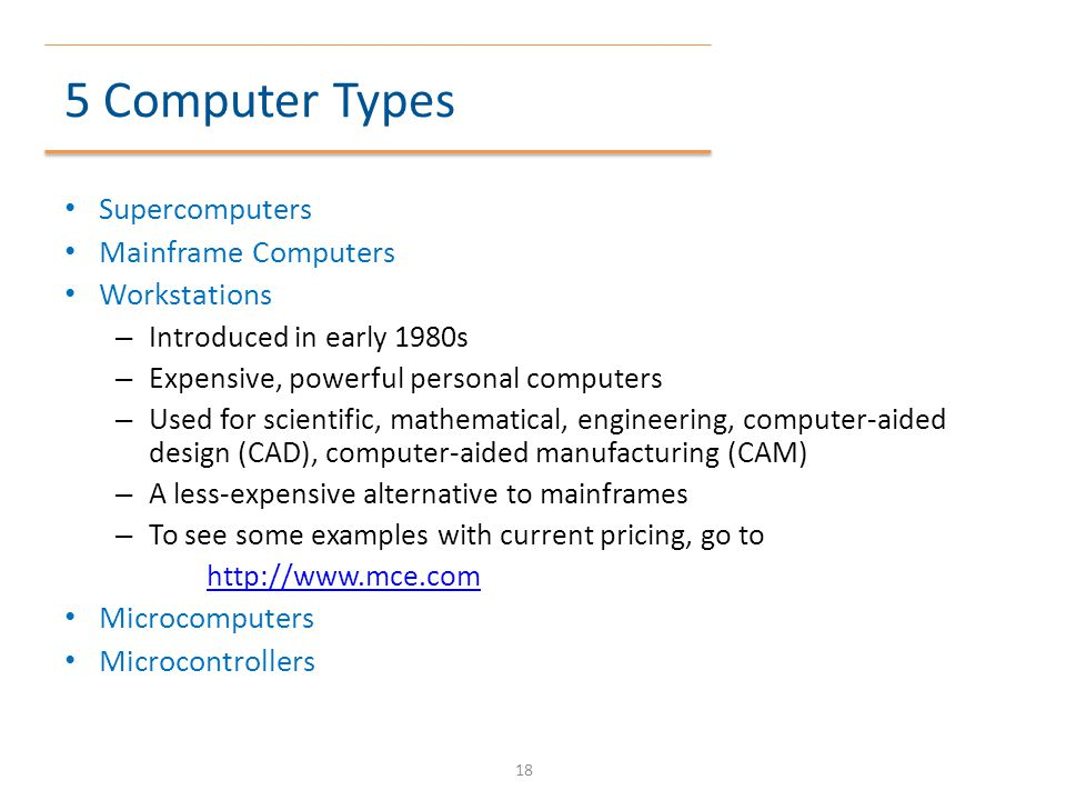 5 Computer Types Supercomputers Mainframe Computers Workstations – Introduced in early 1980s – Expensive, powerful personal computers – Used for scien