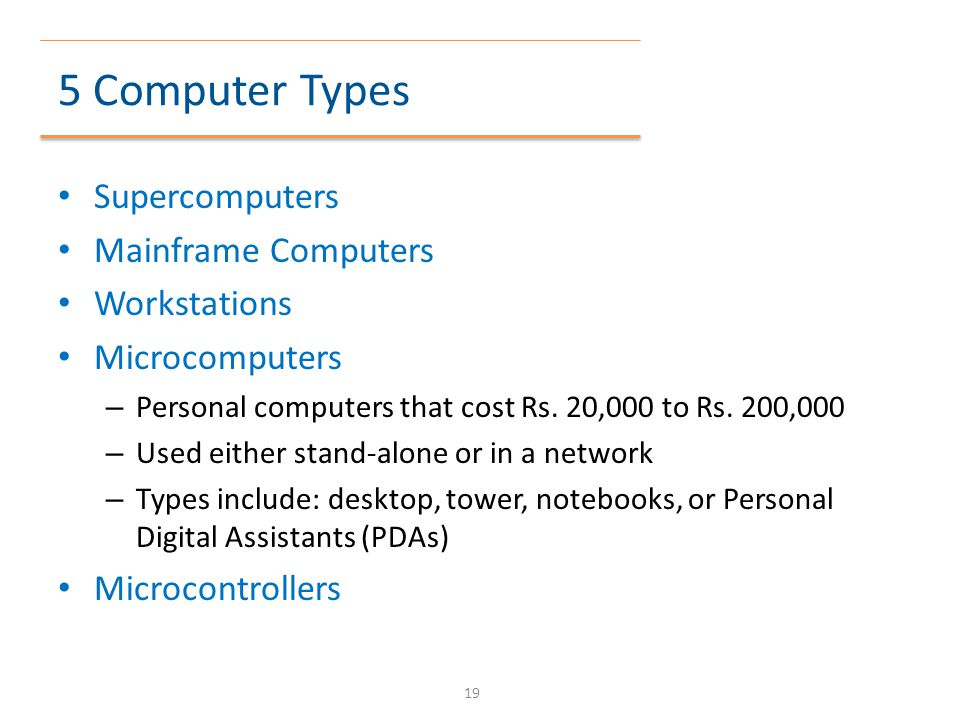 5 Computer Types Supercomputers Mainframe Computers Workstations Microcomputers – Personal computers that cost Rs. 20,000 to Rs. 200,000 – Used either