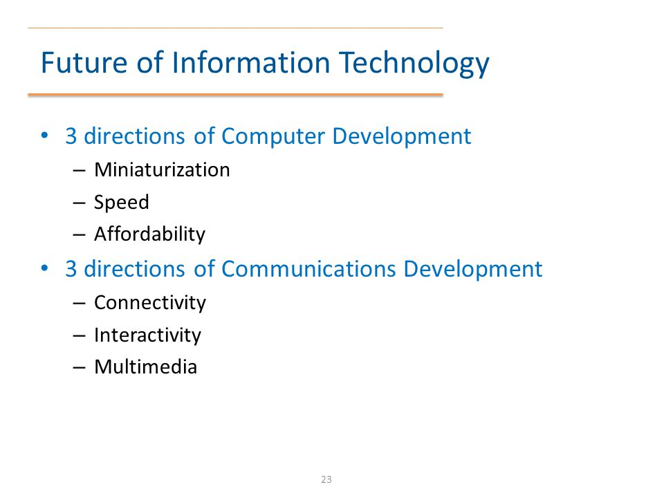 Future of Information Technology 3 directions of Computer Development – Miniaturization – Speed – Affordability 3 directions of Communications Develop