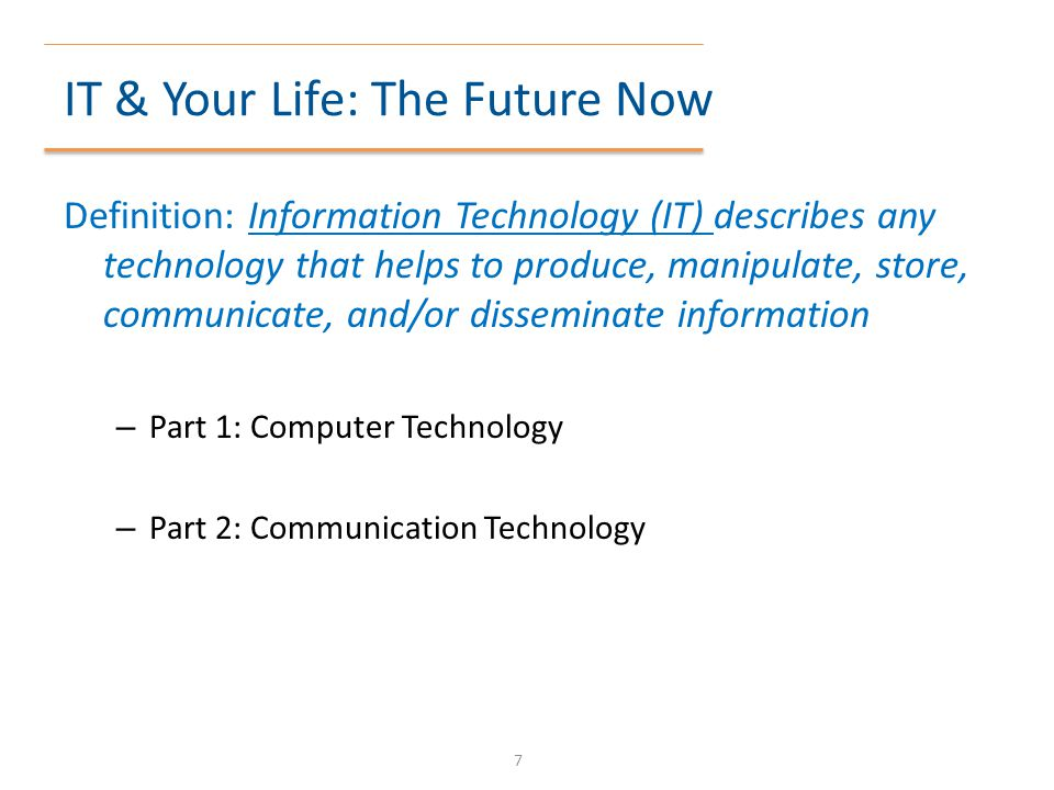 IT & Your Life: The Future Now Definition: Information Technology (IT) describes any technology that helps to produce, manipulate, store, communicate,