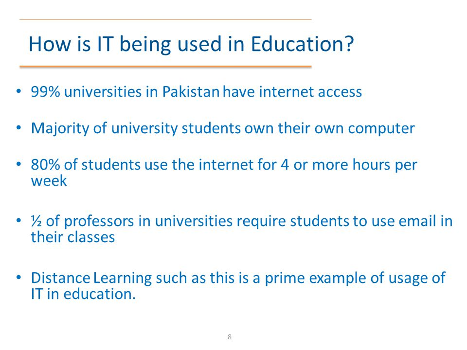 How is IT being used in Education? 99% universities in Pakistan have internet access Majority of university students own their own computer 80% of stu