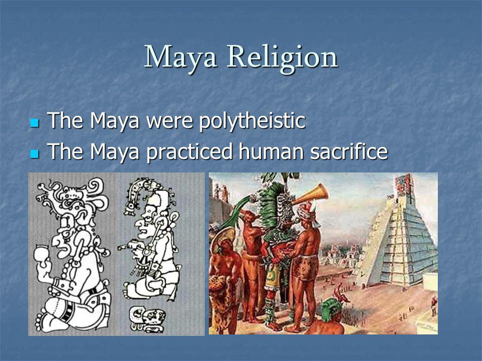 Maya Religion The Maya were polytheistic The Maya were polytheistic The Maya practiced human sacrifice The Maya practiced human sacrifice