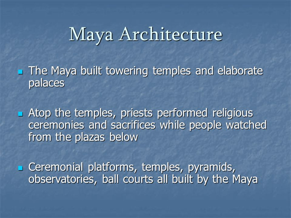 Maya Architecture The Maya built towering temples and elaborate palaces The Maya built towering temples and elaborate palaces Atop the temples, priests performed religious ceremonies and sacrifices while people watched from the plazas below Atop the temples, priests performed religious ceremonies and sacrifices while people watched from the plazas below Ceremonial platforms, temples, pyramids, observatories, ball courts all built by the Maya Ceremonial platforms, temples, pyramids, observatories, ball courts all built by the Maya