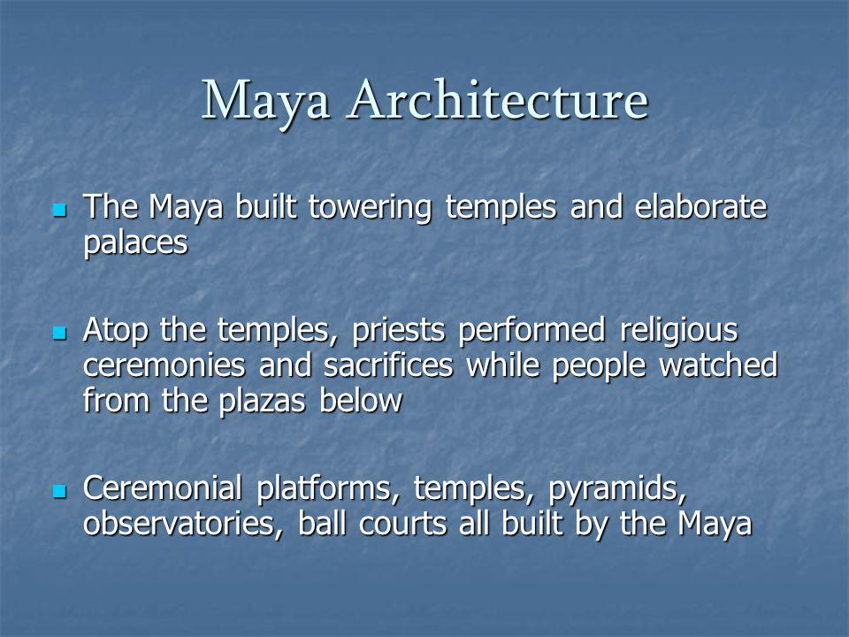 Maya Architecture The Maya built towering temples and elaborate palaces The Maya built towering temples and elaborate palaces Atop the temples, priest