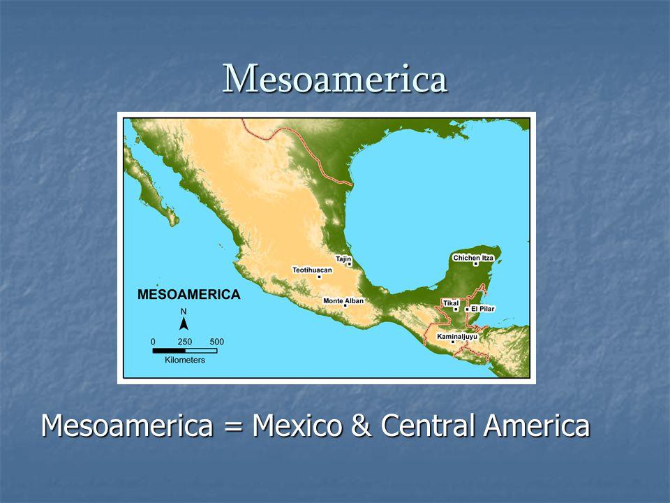 Mesoamerica Mesoamerica = Mexico & Central America