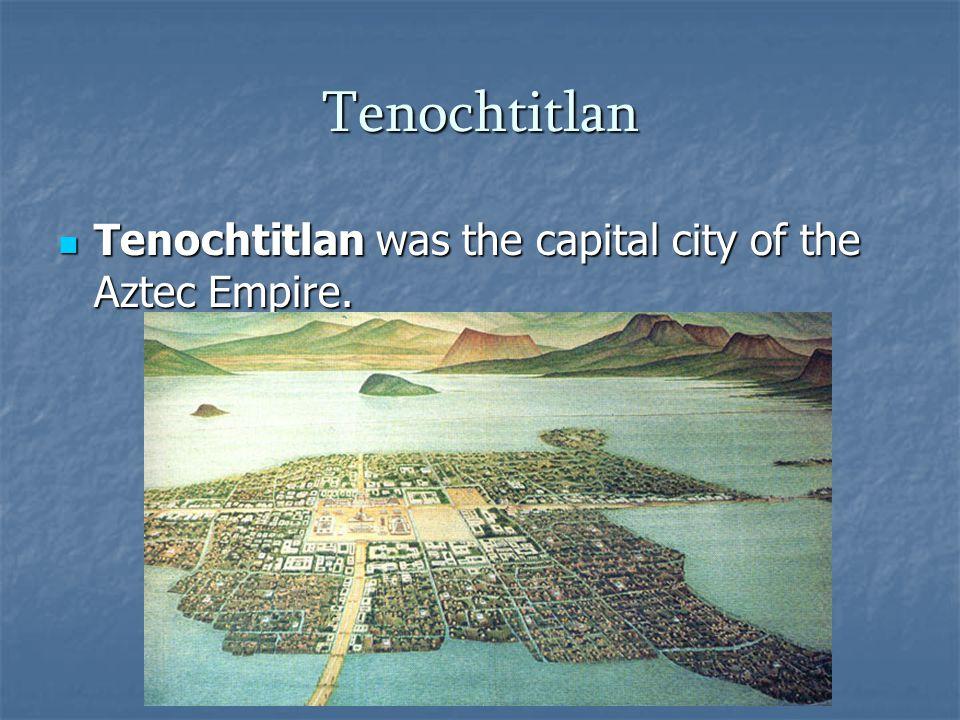 Tenochtitlan Tenochtitlan was the capital city of the Aztec Empire.