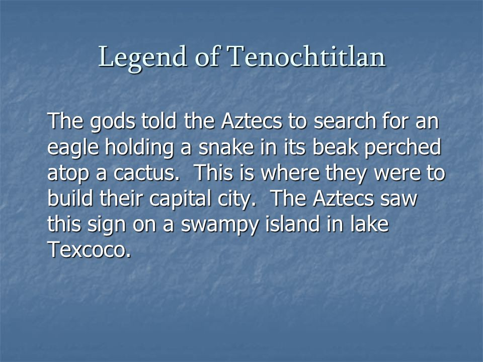 Legend of Tenochtitlan The gods told the Aztecs to search for an eagle holding a snake in its beak perched atop a cactus.