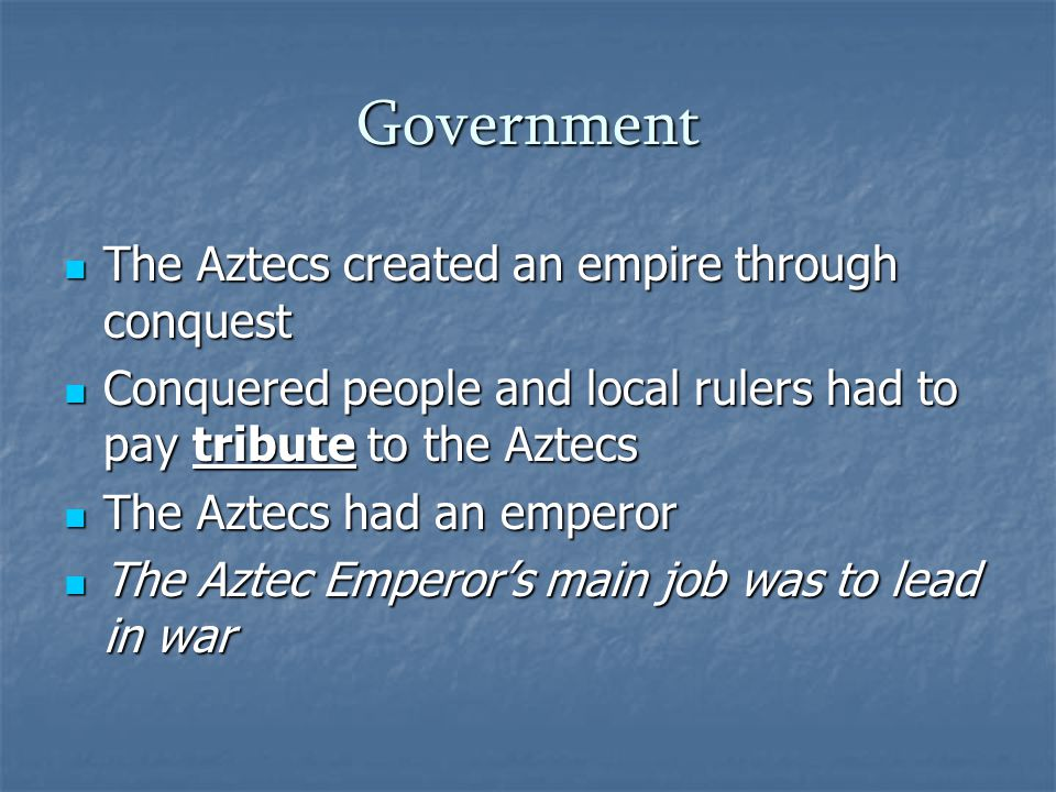 Government The Aztecs created an empire through conquest The Aztecs created an empire through conquest Conquered people and local rulers had to pay tribute to the Aztecs Conquered people and local rulers had to pay tribute to the Aztecs The Aztecs had an emperor The Aztecs had an emperor The Aztec Emperor's main job was to lead in war The Aztec Emperor's main job was to lead in war