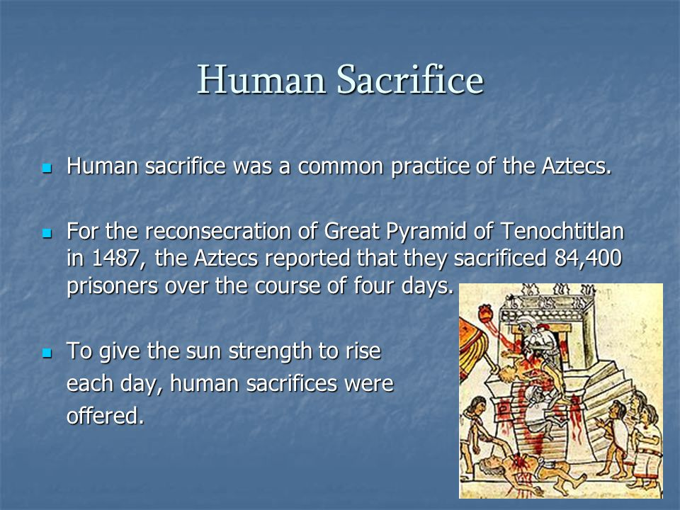 Human Sacrifice Human sacrifice was a common practice of the Aztecs.