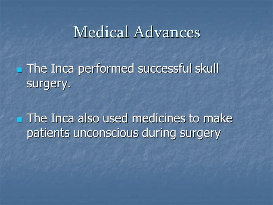 Medical Advances The Inca performed successful skull surgery. The Inca performed successful skull surgery. The Inca also used medicines to make patien
