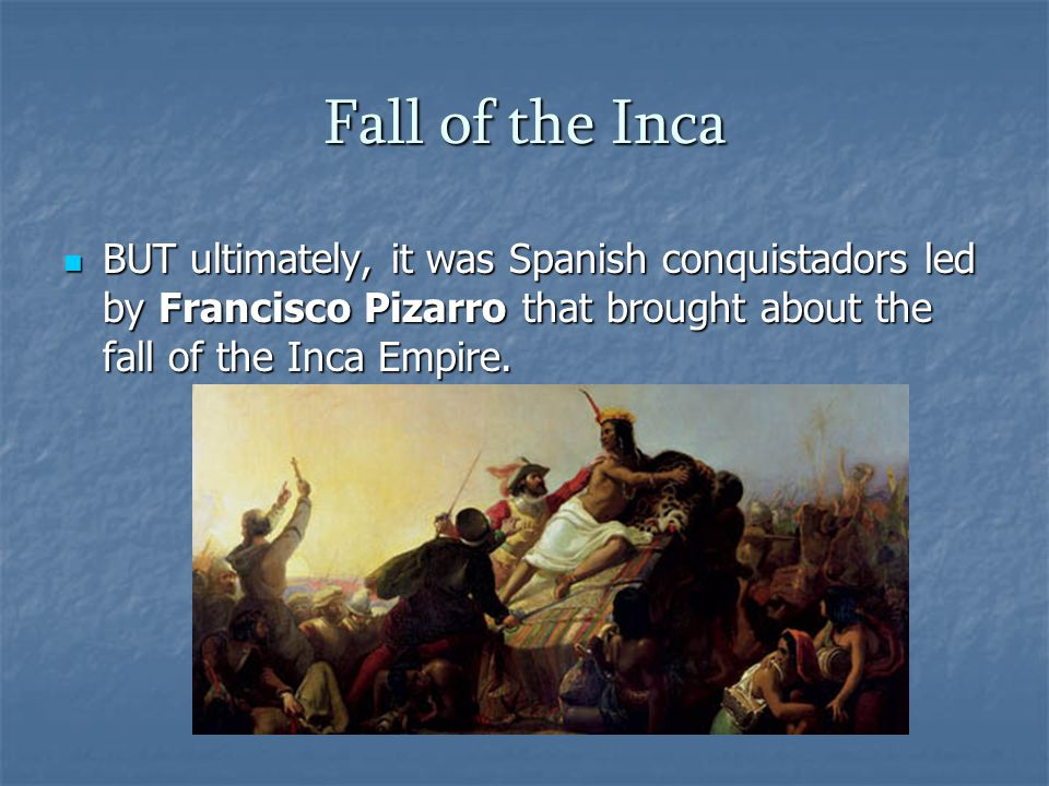 Fall of the Inca BUT ultimately, it was Spanish conquistadors led by Francisco Pizarro that brought about the fall of the Inca Empire. BUT ultimately,