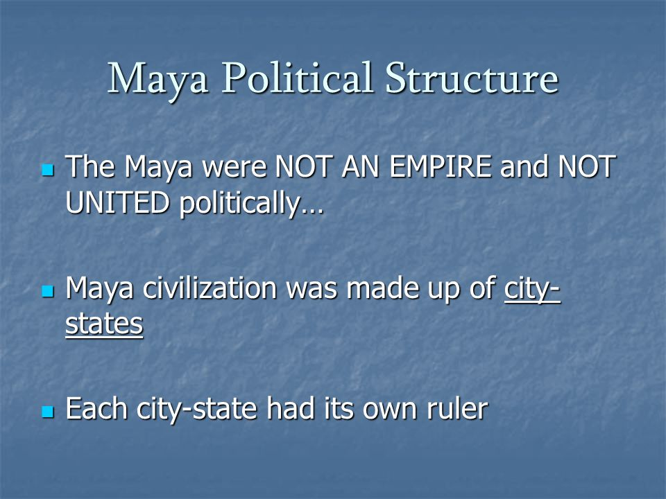 Maya Political Structure The Maya were NOT AN EMPIRE and NOT UNITED politically… The Maya were NOT AN EMPIRE and NOT UNITED politically… Maya civilization was made up of city- states Maya civilization was made up of city- states Each city-state had its own ruler Each city-state had its own ruler