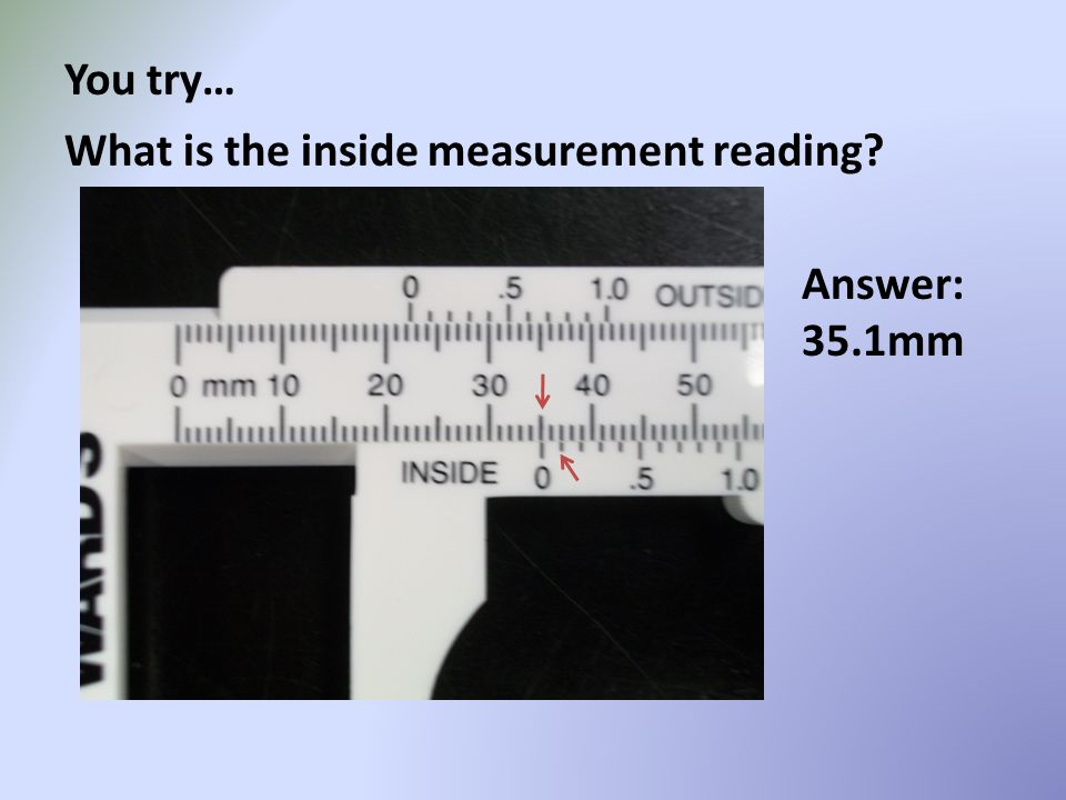 You try… What is the inside measurement reading? Answer: 35.1mm