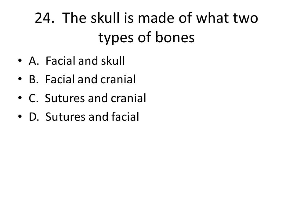 24. The skull is made of what two types of bones A.