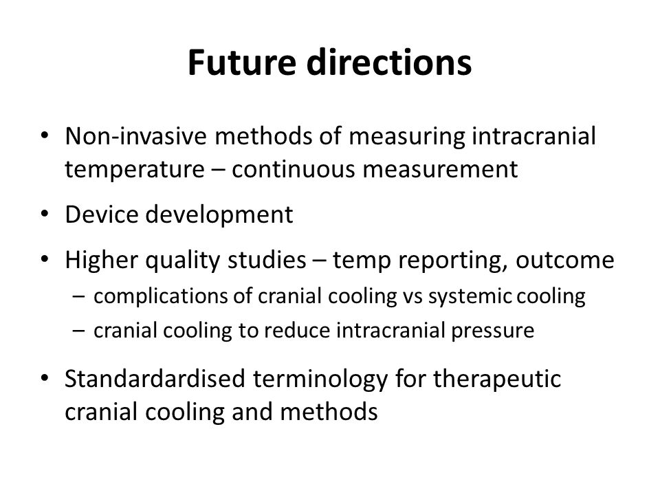 Future directions Non-invasive methods of measuring intracranial temperature – continuous measurement Device development Higher quality studies – temp reporting, outcome –complications of cranial cooling vs systemic cooling –cranial cooling to reduce intracranial pressure Standardardised terminology for therapeutic cranial cooling and methods