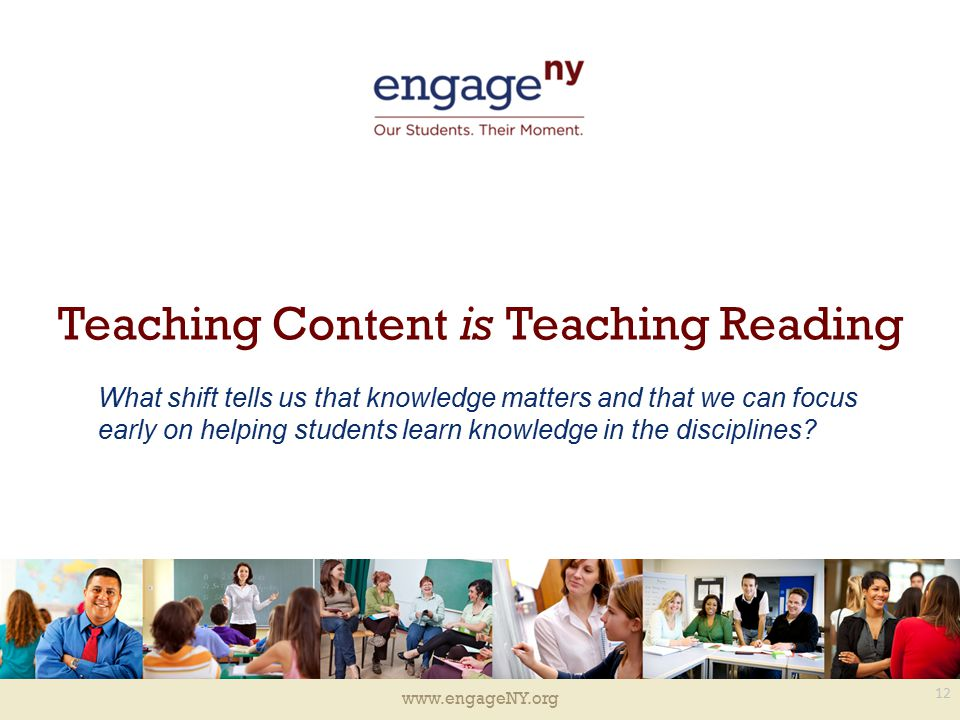 www.engageNY.org Teaching Content is Teaching Reading 12 What shift tells us that knowledge matters and that we can focus early on helping students learn knowledge in the disciplines?