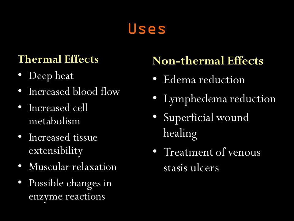 Uses Thermal Effects Deep heat Increased blood flow Increased cell metabolism Increased tissue extensibility Muscular relaxation Possible changes in enzyme reactions Non-thermal Effects Edema reduction Lymphedema reduction Superficial wound healing Treatment of venous stasis ulcers