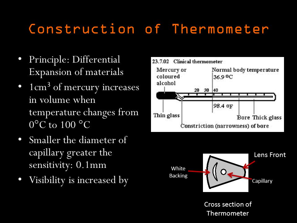 Construction of Thermometer Principle: Differential Expansion of materials 1cm 3 of mercury increases in volume when temperature changes from 0  C to 100  C Smaller the diameter of capillary greater the sensitivity: 0.1mm Visibility is increased by Cross section of Thermometer Capillary Lens Front White Backing