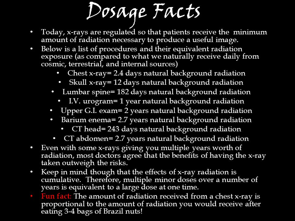 Dosage Facts Today, x-rays are regulated so that patients receive the minimum amount of radiation necessary to produce a useful image.