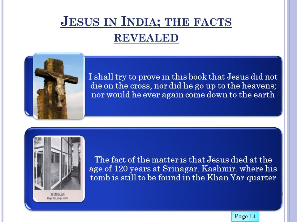 S UMMARY OF B IBLICAL TESTIMONIES Jesus in India Page 17-18 Jesus came out of the tomb (bowels of the earth) alive and went to his tribes who lived in the eastern countries Jesus had to make this journey, for the divine object of his mission of meeting the lost tribes of Israel who had settled in different parts of India Jesus did in fact travelled East and discovered the lost sheep of Israel among Buddhists, who ultimately accepted him the way Jonah was accepted by his people These were the ten tribes of the Israelites who 721 years* before Jesus, had been taken captive and forced to leave Samaria by Shalmaneser, King of Assur.