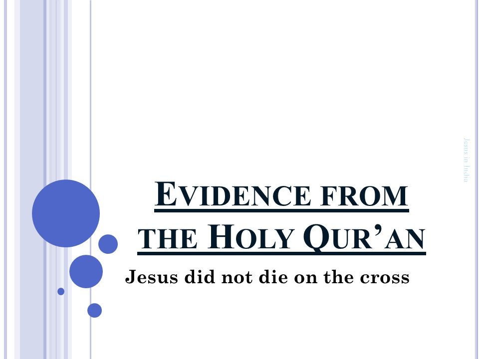 E VIDENCE FROM THE H OLY Q UR ' AN J ESUS DID NOT DIE ON THE CROSS Jews neither murdered Jesus, nor did they kill him on the cross; they were merely labouring under the misconception that Jesus had died on the cross Jesus in India وَّقَوْلِهِمْ اِنَّا قَتَلْنَا الْمَسِيْحَ عِيْسَى ابْنَ مَرْيَمَ رَسُوْلَ اللّٰهِۚ وَمَا قَتَلُوْهُ وَمَا صَلَبُوْهُ وَلٰـكِنْ شُبِّهَ لَهُمْ وَاِنَّ الَّذِيْنَ اخْتَلَفُوْا فِيْهِ لَفِىْ شَكٍّ مِّنْهُ مَا لَهُمْ بِه مِنْ عِلْمٍ اِلَّا اتِّبَاعَ الظَّنِّۚ وَمَا قَتَلُوْهُ يَقِيْنًاۢۙ And their saying, 'We did kill the Messiah, Jesus, son of Mary, the Messenger of Allah;' whereas they slew him not, nor crucified him, but he was made to appear to them like one crucified ; and those who differ therein are certainly in a state of doubt about it; they have no definite knowledge thereof, but only follow a conjecture; and they did not convert this conjecture into a certainty 4:158 Page 57