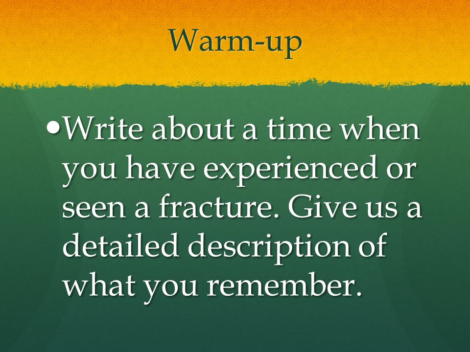 Warm-up Write about a time when you have experienced or seen a fracture. Give us a detailed description of what you remember. Write about a time when