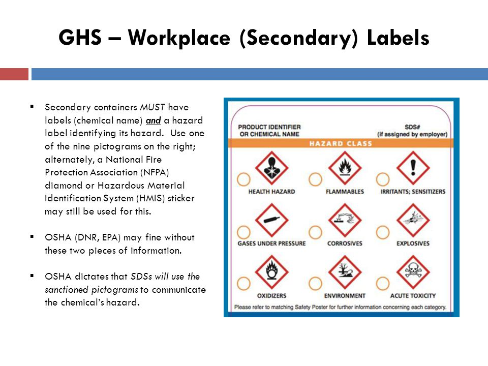 GHS – Workplace (Secondary) Labels  Secondary containers MUST have labels (chemical name) and a hazard label identifying its hazard.