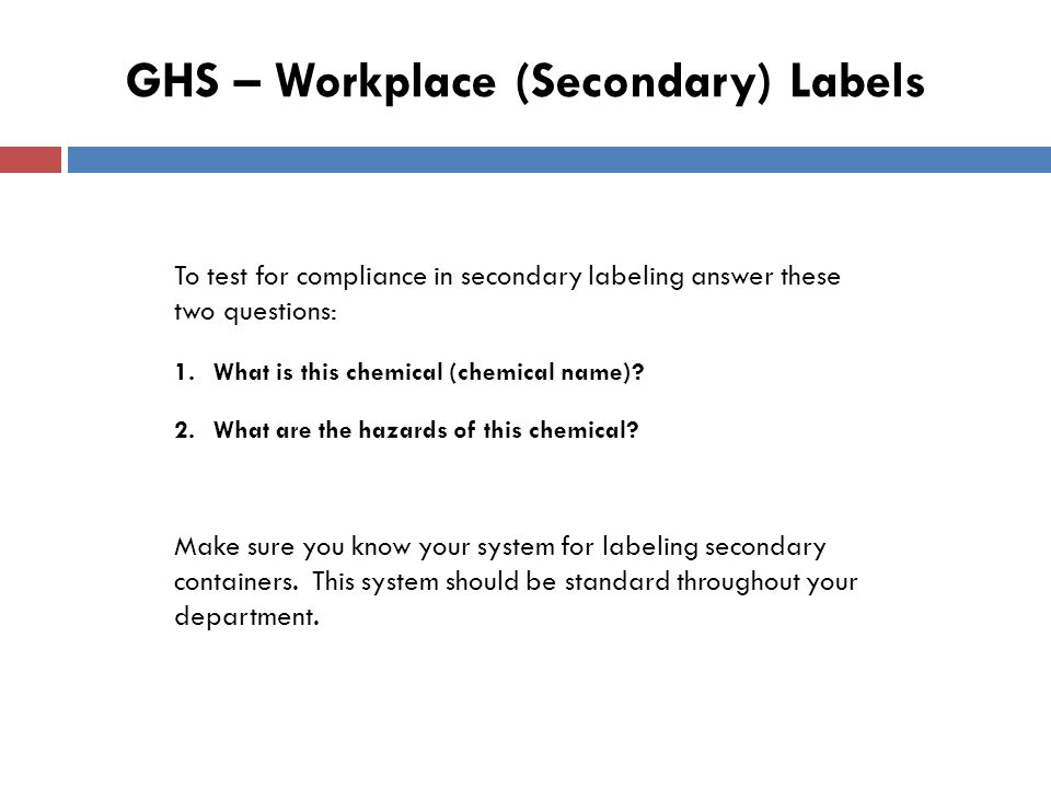 GHS – Workplace (Secondary) Labels To test for compliance in secondary labeling answer these two questions: 1.What is this chemical (chemical name).